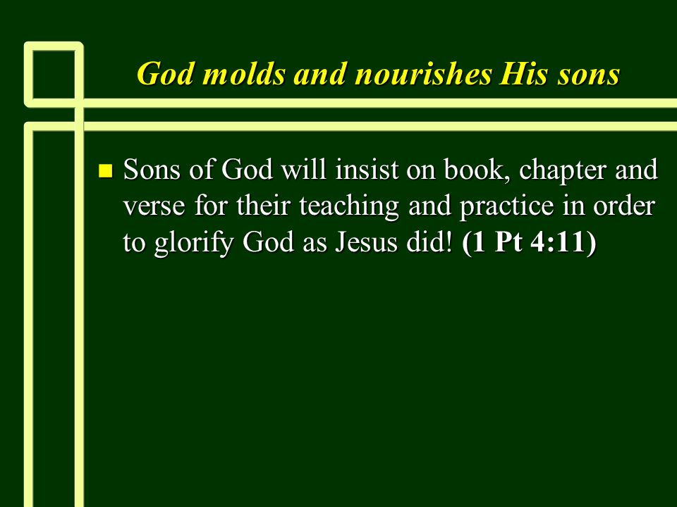 God molds and nourishes His sons n Sons of God will insist on book, chapter and verse for their teaching and practice in order to glorify God as Jesus did.