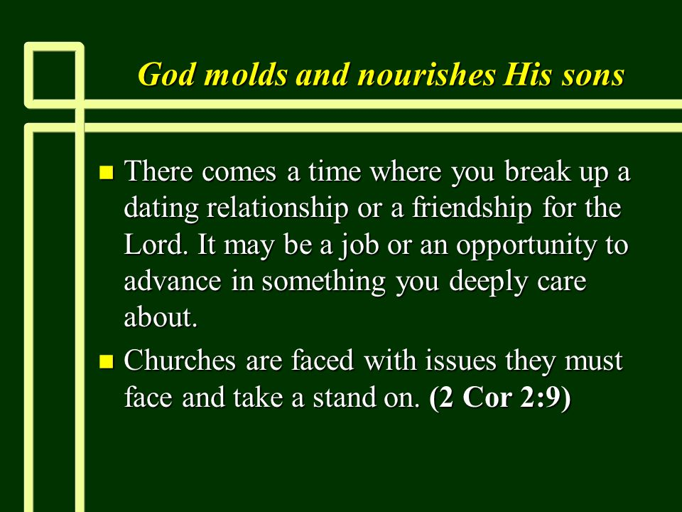 God molds and nourishes His sons n There comes a time where you break up a dating relationship or a friendship for the Lord.