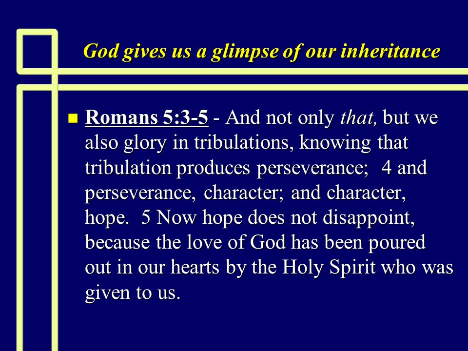 God gives us a glimpse of our inheritance n Romans 5:3-5 - And not only that, but we also glory in tribulations, knowing that tribulation produces perseverance; 4 and perseverance, character; and character, hope.