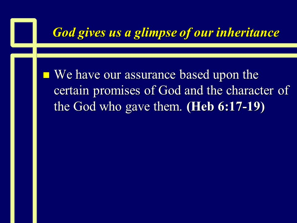 God gives us a glimpse of our inheritance n We have our assurance based upon the certain promises of God and the character of the God who gave them.