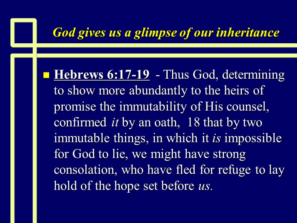 God gives us a glimpse of our inheritance n Hebrews 6:17-19 - Thus God, determining to show more abundantly to the heirs of promise the immutability of His counsel, confirmed it by an oath, 18 that by two immutable things, in which it is impossible for God to lie, we might have strong consolation, who have fled for refuge to lay hold of the hope set before us.