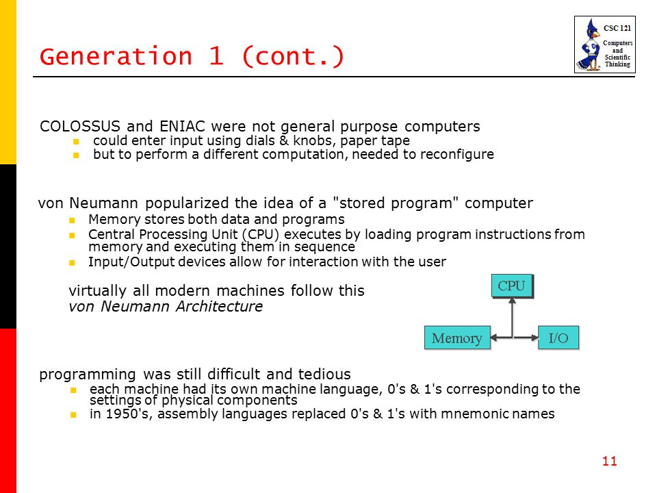 11 von Neumann popularized the idea of a stored program computer Memory stores both data and programs Central Processing Unit (CPU) executes by loading program instructions from memory and executing them in sequence Input/Output devices allow for interaction with the user virtually all modern machines follow this von Neumann Architecture Generation 1 (cont.) COLOSSUS and ENIAC were not general purpose computers could enter input using dials & knobs, paper tape but to perform a different computation, needed to reconfigure programming was still difficult and tedious each machine had its own machine language, 0 s & 1 s corresponding to the settings of physical components in 1950 s, assembly languages replaced 0 s & 1 s with mnemonic names