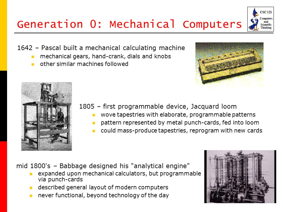 8 Generation 0: Mechanical Computers 1642 – Pascal built a mechanical calculating machine mechanical gears, hand-crank, dials and knobs other similar machines followed 1805 – first programmable device, Jacquard loom wove tapestries with elaborate, programmable patterns pattern represented by metal punch-cards, fed into loom could mass-produce tapestries, reprogram with new cards mid 1800 s – Babbage designed his analytical engine expanded upon mechanical calculators, but programmable via punch-cards described general layout of modern computers never functional, beyond technology of the day
