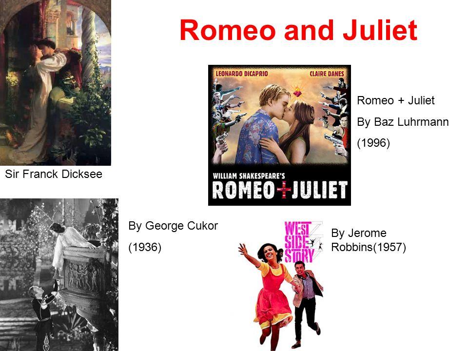 Romeo + Juliet By Baz Luhrmann (1996) By George Cukor (1936) By Jerome Robbins(1957) Sir Franck Dicksee