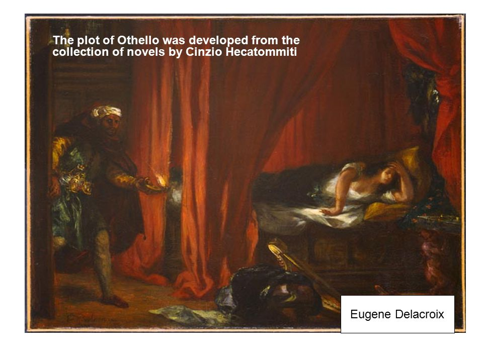 Eugene Delacroix The plot of Othello was developed from the collection of novels by Cinzio Hecatommiti