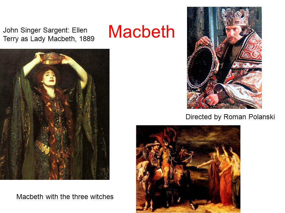 Macbeth Directed by Roman Polanski Macbeth with the three witches John Singer Sargent: Ellen Terry as Lady Macbeth, 1889