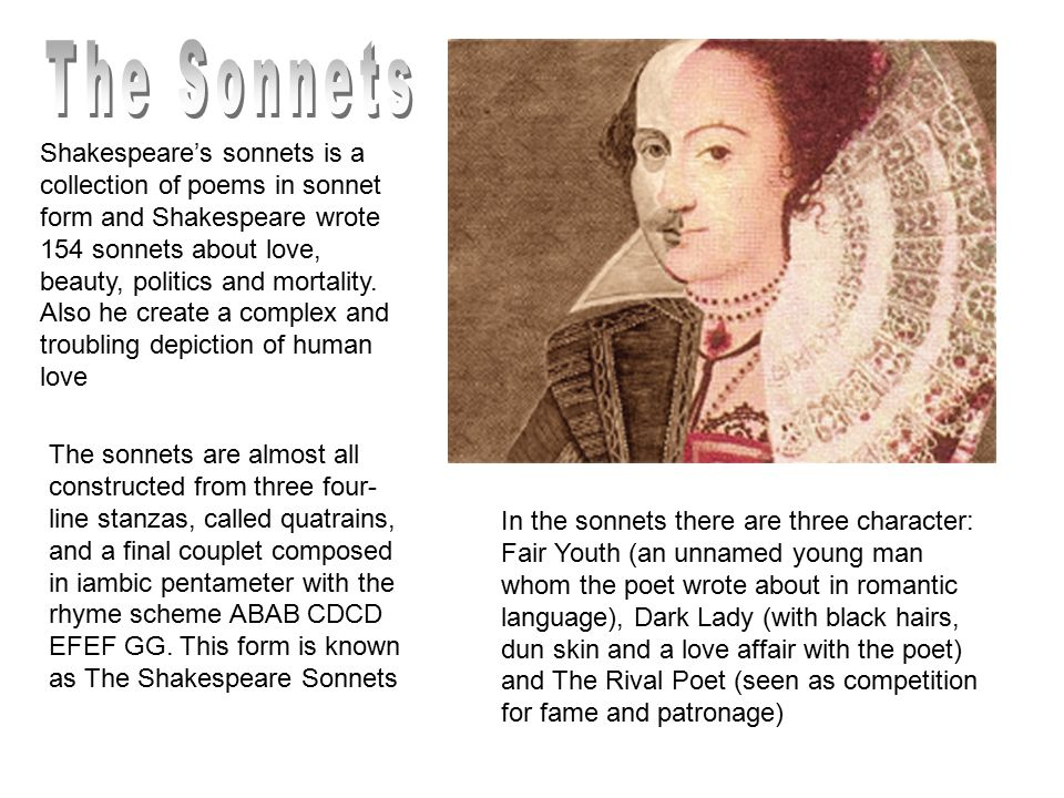 Shakespeare's sonnets is a collection of poems in sonnet form and Shakespeare wrote 154 sonnets about love, beauty, politics and mortality.