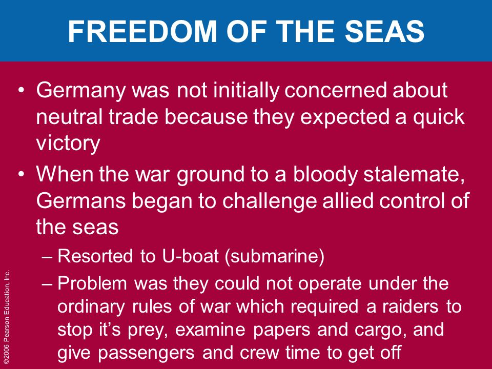 ©2006 Pearson Education, Inc. FREEDOM OF THE SEAS Germany was not initially concerned about neutral trade because they expected a quick victory When t