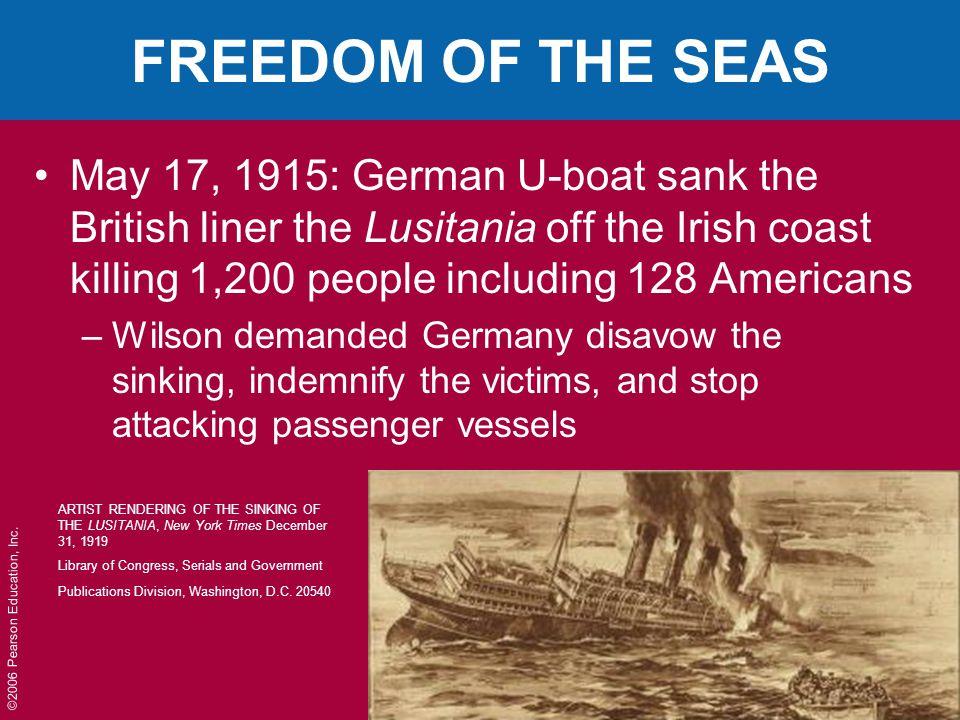 ©2006 Pearson Education, Inc. FREEDOM OF THE SEAS May 17, 1915: German U-boat sank the British liner the Lusitania off the Irish coast killing 1,200 p