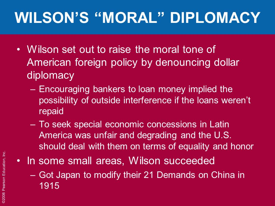 """©2006 Pearson Education, Inc. WILSON'S """"MORAL"""" DIPLOMACY Wilson set out to raise the moral tone of American foreign policy by denouncing dollar diplom"""