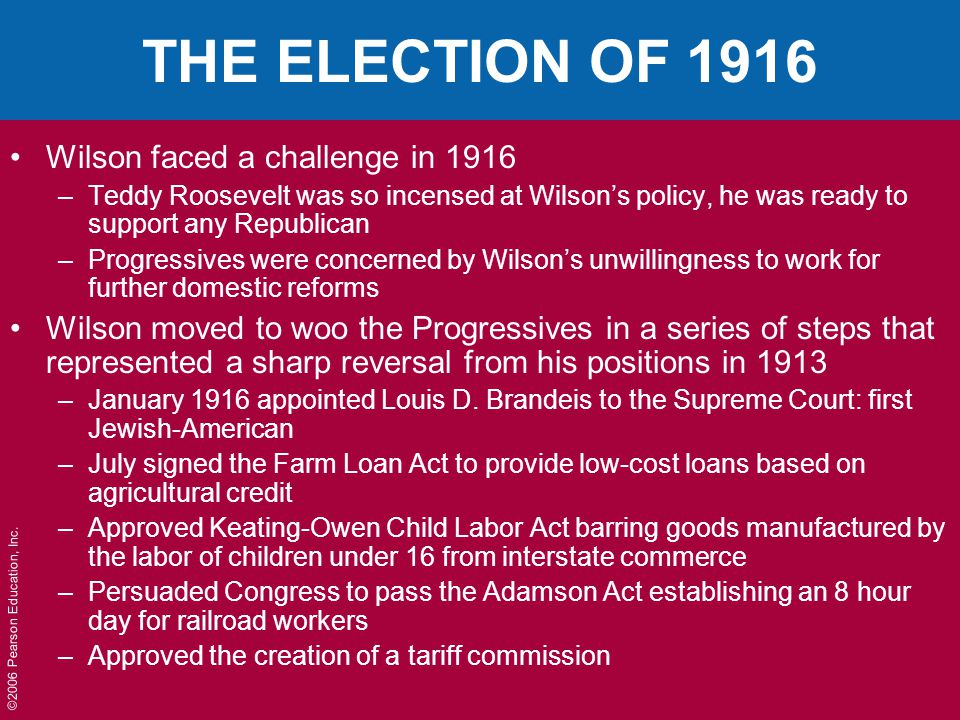 ©2006 Pearson Education, Inc. THE ELECTION OF 1916 Wilson faced a challenge in 1916 –Teddy Roosevelt was so incensed at Wilson's policy, he was ready