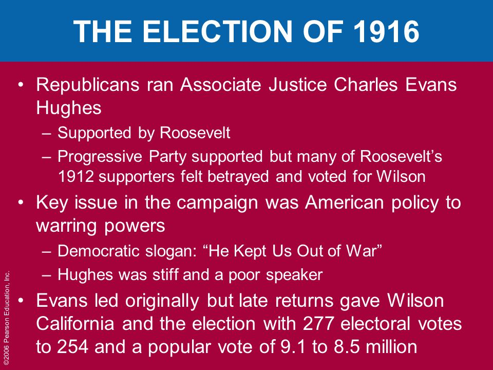 ©2006 Pearson Education, Inc. THE ELECTION OF 1916 Republicans ran Associate Justice Charles Evans Hughes –Supported by Roosevelt –Progressive Party s