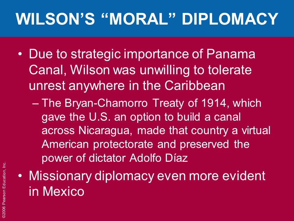 """©2006 Pearson Education, Inc. WILSON'S """"MORAL"""" DIPLOMACY Due to strategic importance of Panama Canal, Wilson was unwilling to tolerate unrest anywhere"""