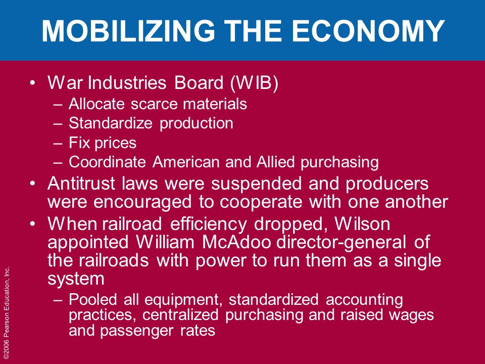 ©2006 Pearson Education, Inc. MOBILIZING THE ECONOMY War Industries Board (WIB) –Allocate scarce materials –Standardize production –Fix prices –Coordi