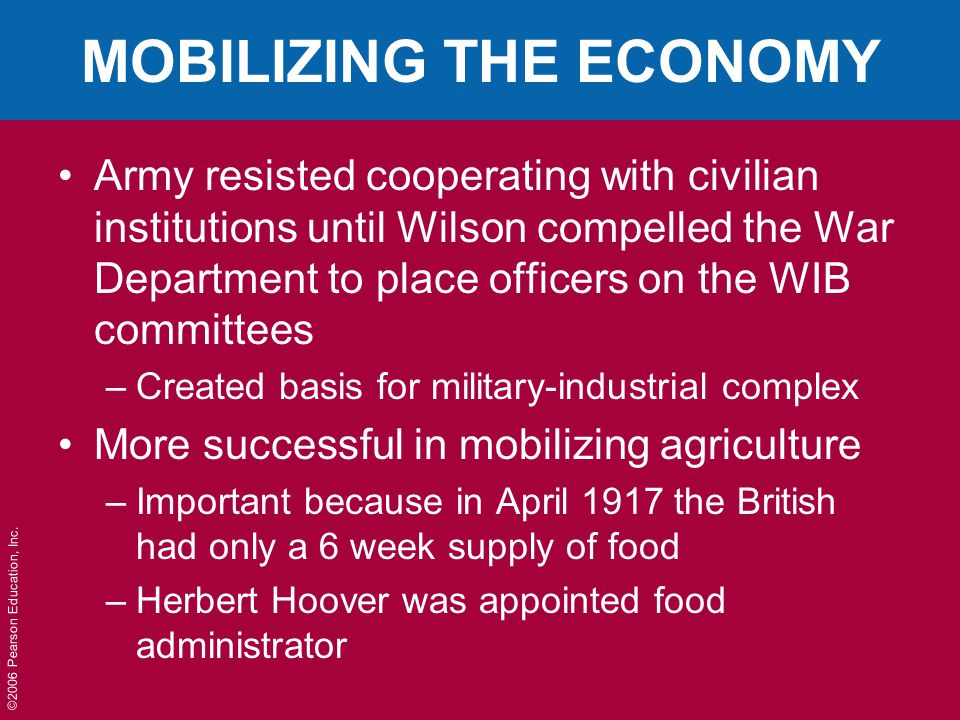 ©2006 Pearson Education, Inc. MOBILIZING THE ECONOMY Army resisted cooperating with civilian institutions until Wilson compelled the War Department to