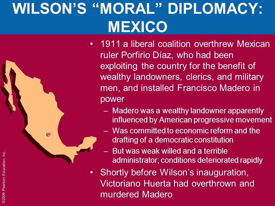 """©2006 Pearson Education, Inc. WILSON'S """"MORAL"""" DIPLOMACY: MEXICO 1911 a liberal coalition overthrew Mexican ruler Porfirio Díaz, who had been exploiti"""