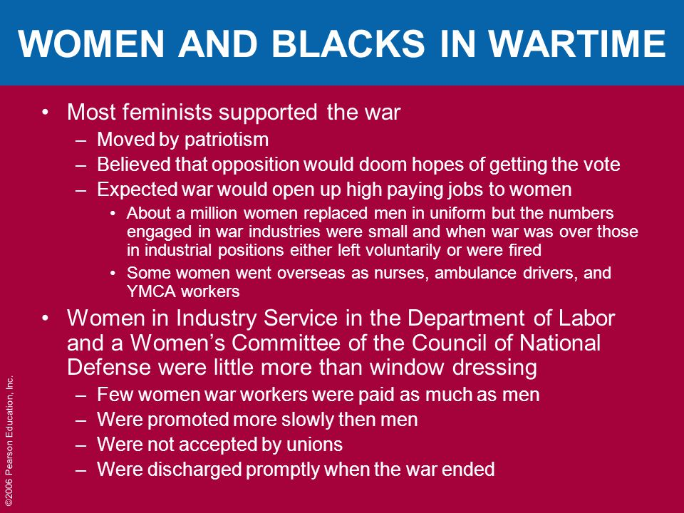 ©2006 Pearson Education, Inc. WOMEN AND BLACKS IN WARTIME Most feminists supported the war –Moved by patriotism –Believed that opposition would doom h