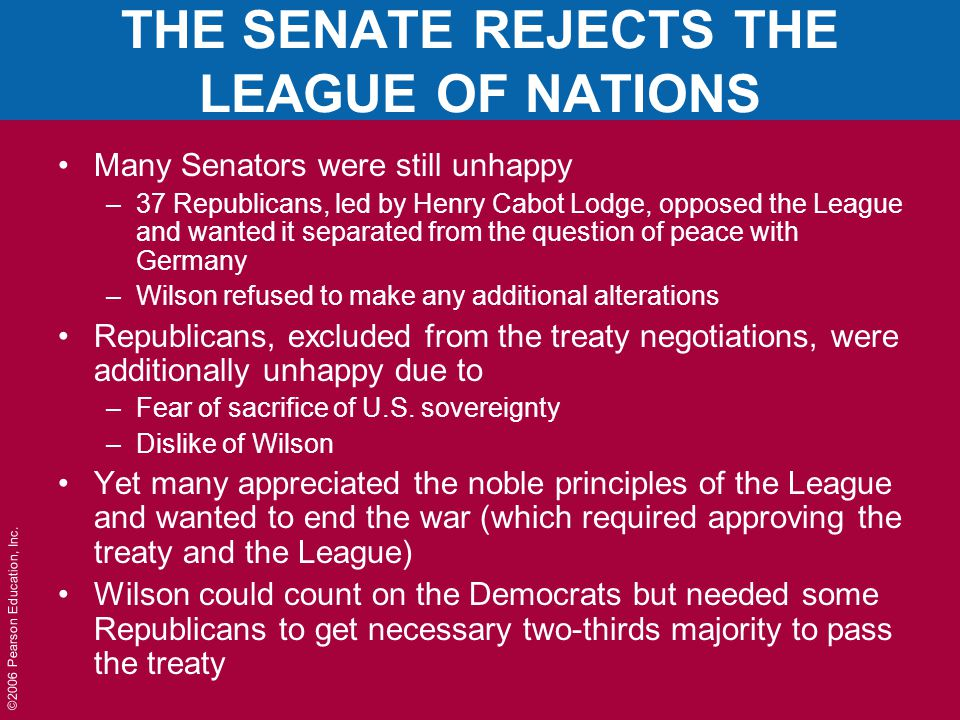 ©2006 Pearson Education, Inc. THE SENATE REJECTS THE LEAGUE OF NATIONS Many Senators were still unhappy –37 Republicans, led by Henry Cabot Lodge, opp