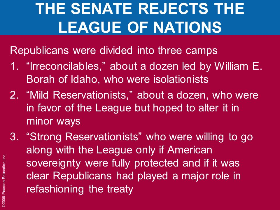 """©2006 Pearson Education, Inc. THE SENATE REJECTS THE LEAGUE OF NATIONS Republicans were divided into three camps 1.""""Irreconcilables,"""" about a dozen le"""
