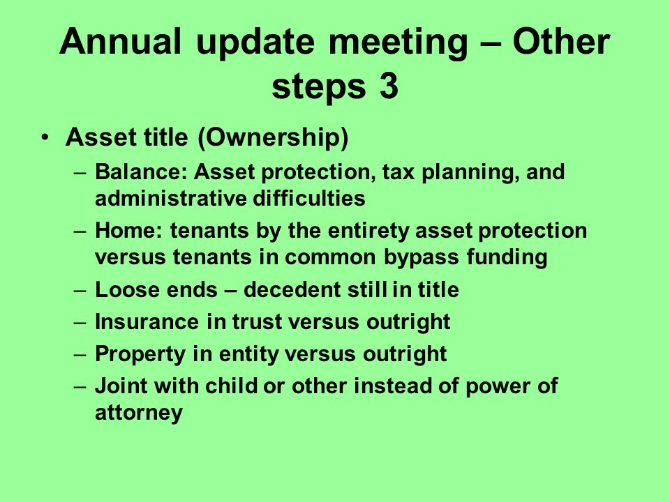 Annual update meeting – Other steps 3 Asset title (Ownership) –Balance: Asset protection, tax planning, and administrative difficulties –Home: tenants by the entirety asset protection versus tenants in common bypass funding –Loose ends – decedent still in title –Insurance in trust versus outright –Property in entity versus outright –Joint with child or other instead of power of attorney