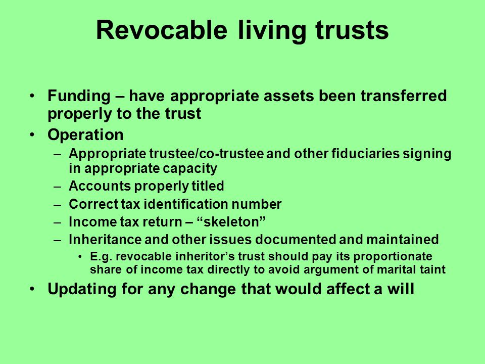 Revocable living trusts Funding – have appropriate assets been transferred properly to the trust Operation –Appropriate trustee/co-trustee and other fiduciaries signing in appropriate capacity –Accounts properly titled –Correct tax identification number –Income tax return – skeleton –Inheritance and other issues documented and maintained E.g.