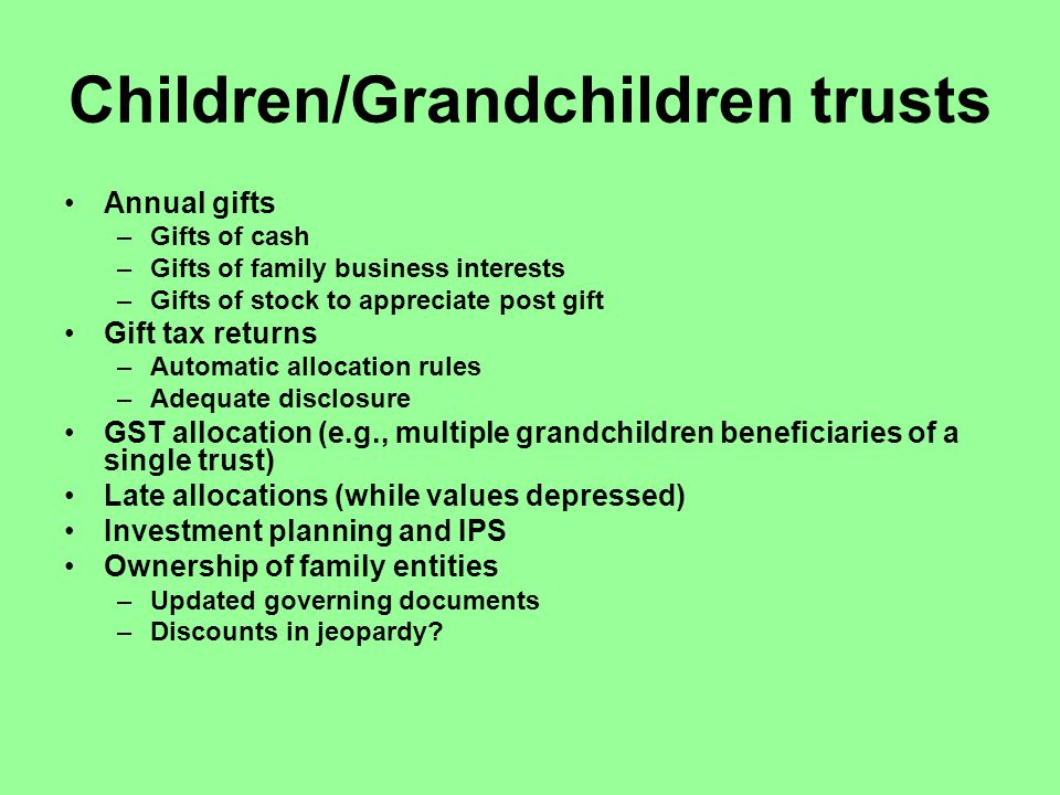 Children/Grandchildren trusts Annual gifts –Gifts of cash –Gifts of family business interests –Gifts of stock to appreciate post gift Gift tax returns –Automatic allocation rules –Adequate disclosure GST allocation (e.g., multiple grandchildren beneficiaries of a single trust) Late allocations (while values depressed) Investment planning and IPS Ownership of family entities –Updated governing documents –Discounts in jeopardy