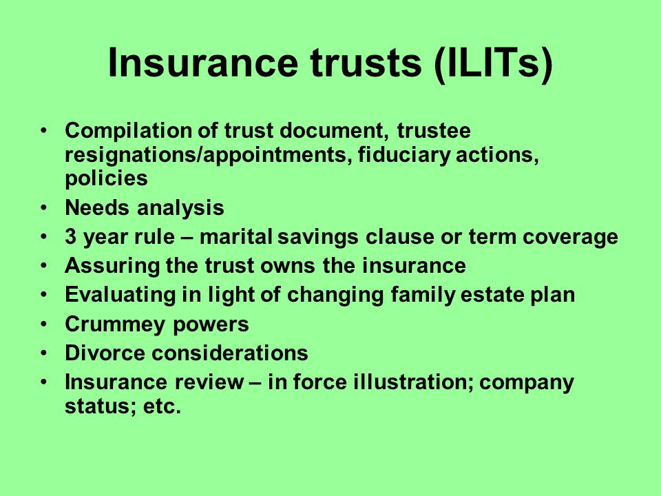Insurance trusts (ILITs) Compilation of trust document, trustee resignations/appointments, fiduciary actions, policies Needs analysis 3 year rule – marital savings clause or term coverage Assuring the trust owns the insurance Evaluating in light of changing family estate plan Crummey powers Divorce considerations Insurance review – in force illustration; company status; etc.