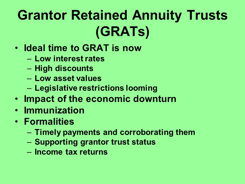Grantor Retained Annuity Trusts (GRATs) Ideal time to GRAT is now –Low interest rates –High discounts –Low asset values –Legislative restrictions looming Impact of the economic downturn Immunization Formalities –Timely payments and corroborating them –Supporting grantor trust status –Income tax returns