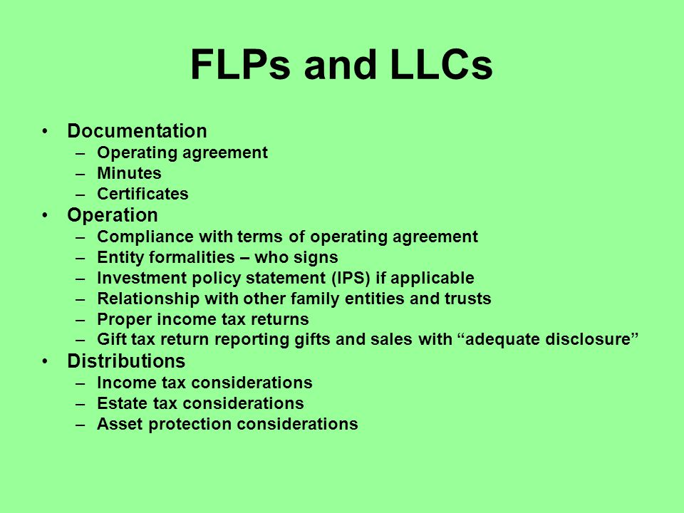 FLPs and LLCs Documentation –Operating agreement –Minutes –Certificates Operation –Compliance with terms of operating agreement –Entity formalities – who signs –Investment policy statement (IPS) if applicable –Relationship with other family entities and trusts –Proper income tax returns –Gift tax return reporting gifts and sales with adequate disclosure Distributions –Income tax considerations –Estate tax considerations –Asset protection considerations