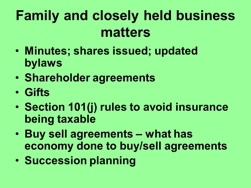 Family and closely held business matters Minutes; shares issued; updated bylaws Shareholder agreements Gifts Section 101(j) rules to avoid insurance being taxable Buy sell agreements – what has economy done to buy/sell agreements Succession planning