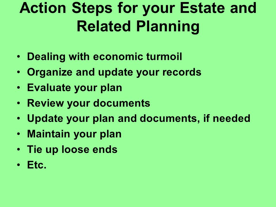Action Steps for your Estate and Related Planning Dealing with economic turmoil Organize and update your records Evaluate your plan Review your documents Update your plan and documents, if needed Maintain your plan Tie up loose ends Etc.