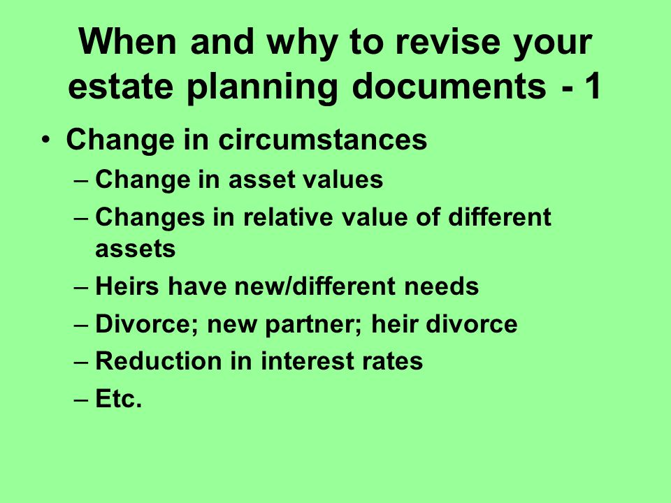 When and why to revise your estate planning documents - 1 Change in circumstances –Change in asset values –Changes in relative value of different assets –Heirs have new/different needs –Divorce; new partner; heir divorce –Reduction in interest rates –Etc.