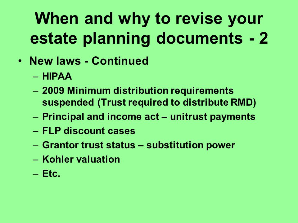 When and why to revise your estate planning documents - 2 New laws - Continued –HIPAA –2009 Minimum distribution requirements suspended (Trust required to distribute RMD) –Principal and income act – unitrust payments –FLP discount cases –Grantor trust status – substitution power –Kohler valuation –Etc.