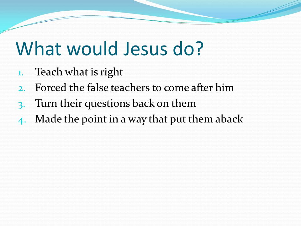 What would Jesus do. 1. Teach what is right 2. Forced the false teachers to come after him 3.