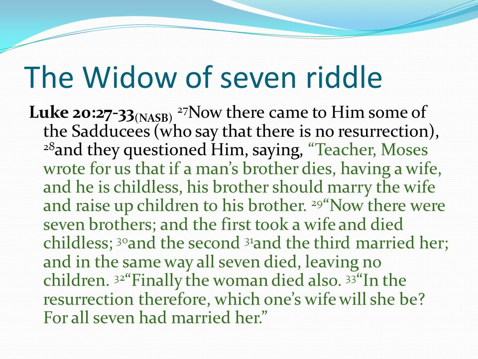 The Widow of seven riddle Luke 20:27-33 (NASB) 27 Now there came to Him some of the Sadducees (who say that there is no resurrection), 28 and they questioned Him, saying, Teacher, Moses wrote for us that if a man's brother dies, having a wife, and he is childless, his brother should marry the wife and raise up children to his brother.