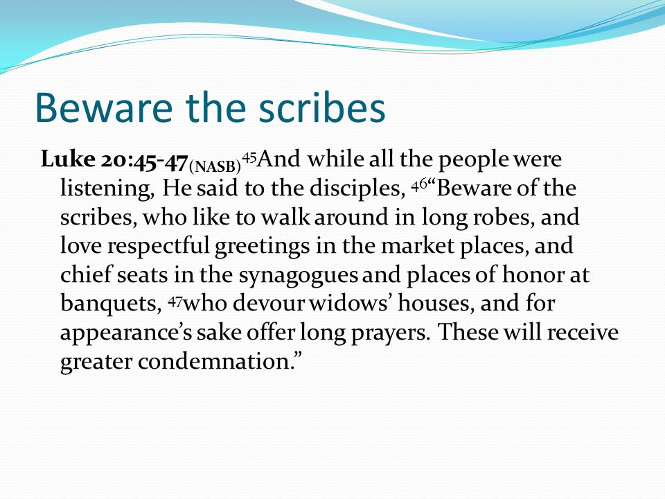 Beware the scribes Luke 20:45-47 (NASB) 45 And while all the people were listening, He said to the disciples, 46 Beware of the scribes, who like to walk around in long robes, and love respectful greetings in the market places, and chief seats in the synagogues and places of honor at banquets, 47 who devour widows' houses, and for appearance's sake offer long prayers.