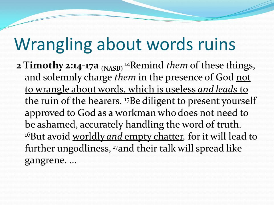 Wrangling about words ruins 2 Timothy 2:14-17a (NASB) 14 Remind them of these things, and solemnly charge them in the presence of God not to wrangle about words, which is useless and leads to the ruin of the hearers.