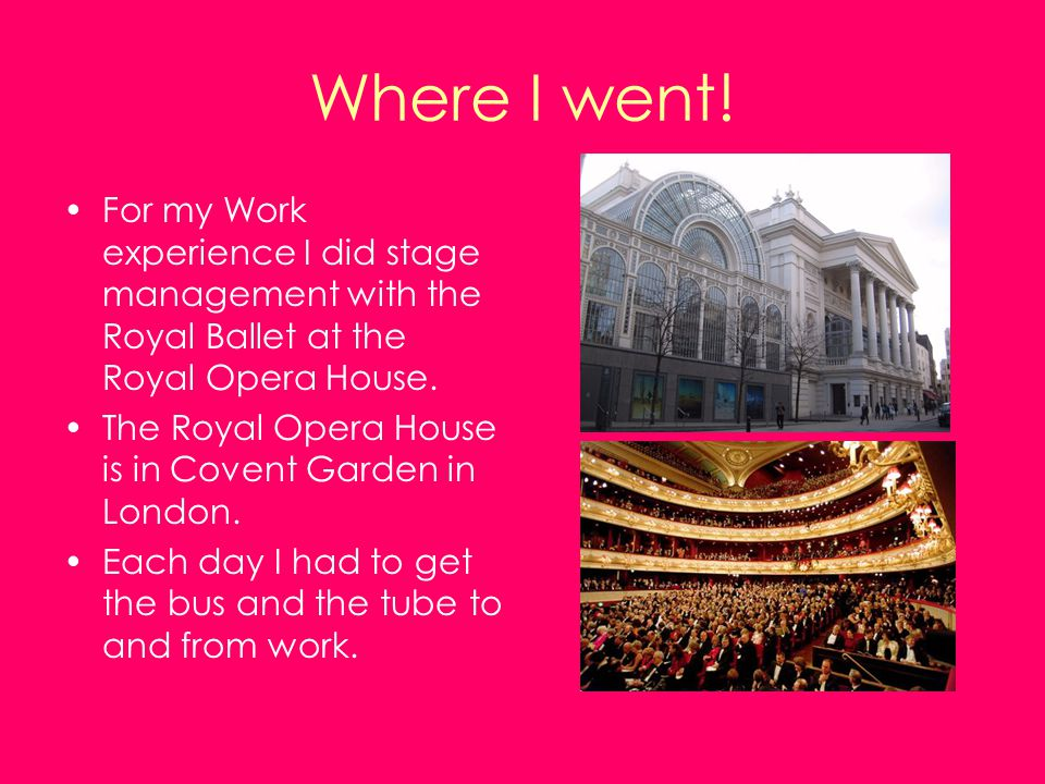 Where I went! For my Work experience I did stage management with the Royal Ballet at the Royal Opera House. The Royal Opera House is in Covent Garden