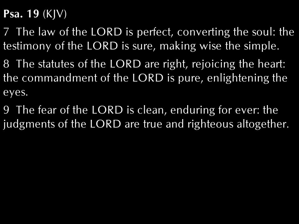 Psa. 19 (KJV) 7 The law of the LORD is perfect, converting the soul: the testimony of the LORD is sure, making wise the simple. 8 The statutes of the