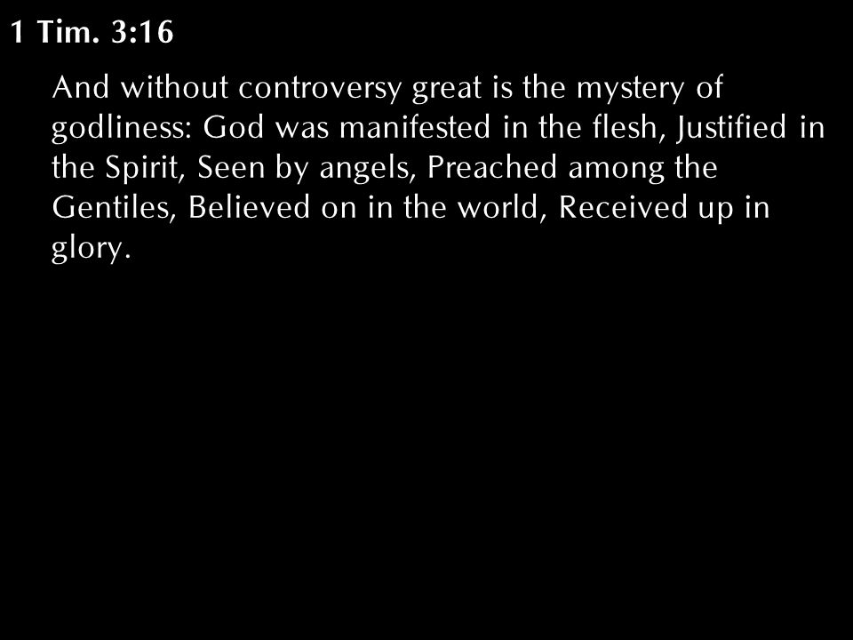 1 Tim. 3:16 And without controversy great is the mystery of godliness: God was manifested in the flesh, Justified in the Spirit, Seen by angels, Preac