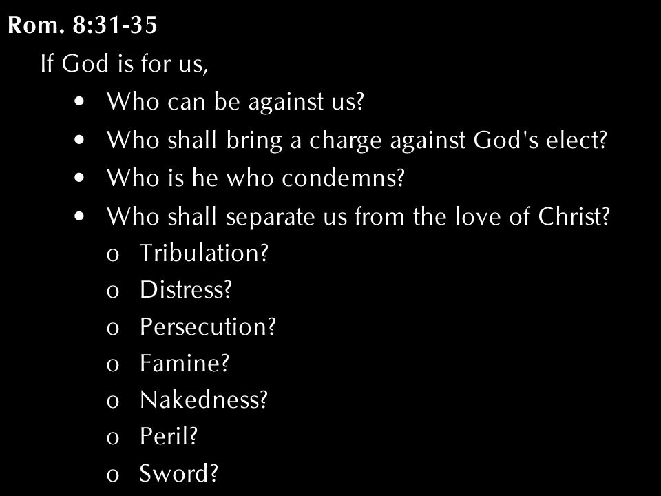 Rom. 8:31-35 If God is for us, Who can be against us? Who shall bring a charge against God's elect? Who is he who condemns? Who shall separate us from