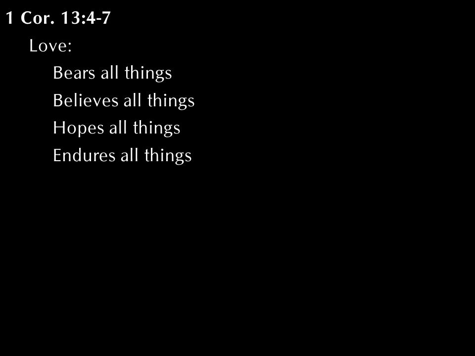 1 Cor. 13:4-7 Love: Bears all things Believes all things Hopes all things Endures all things