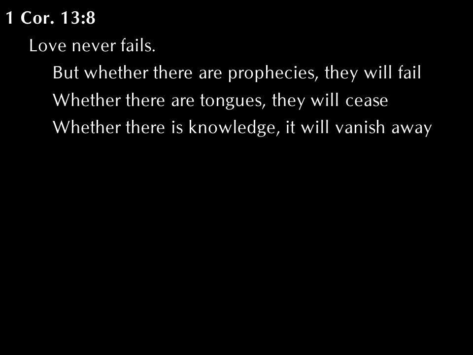 1 Cor. 13:8 Love never fails. But whether there are prophecies, they will fail Whether there are tongues, they will cease Whether there is knowledge,