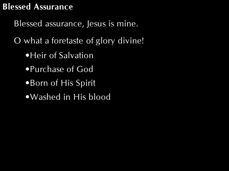 Blessed Assurance Blessed assurance, Jesus is mine. O what a foretaste of glory divine! Heir of Salvation Purchase of God Born of His Spirit Washed in