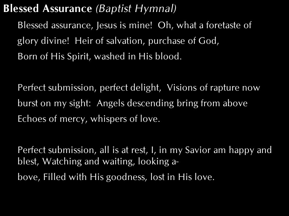Blessed Assurance (Baptist Hymnal) Blessed assurance, Jesus is mine! Oh, what a foretaste of glory divine! Heir of salvation, purchase of God, Born of