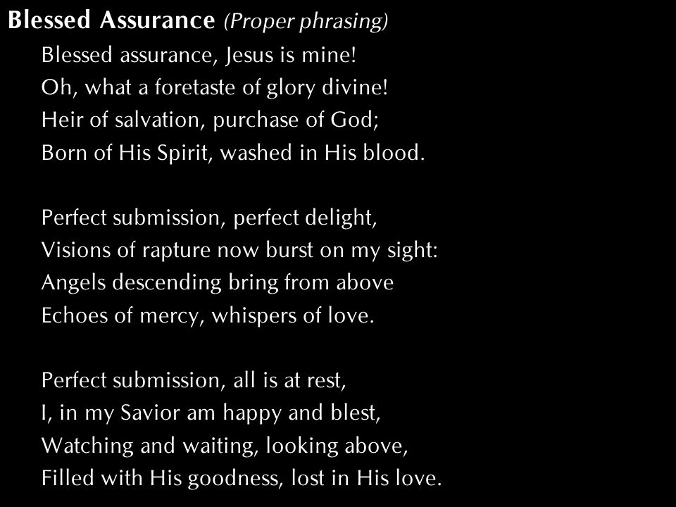 Blessed Assurance (Proper phrasing) Blessed assurance, Jesus is mine! Oh, what a foretaste of glory divine! Heir of salvation, purchase of God; Born o