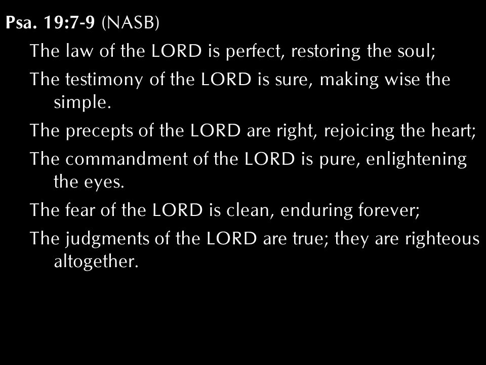 Psa. 19:7-9 (NASB) The law of the LORD is perfect, restoring the soul; The testimony of the LORD is sure, making wise the simple. The precepts of the