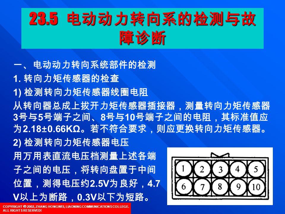 COPYRIGHT  2002, ZHANG HONGWEI, LIAONING COMMUNICATIONS COLLEGE. ALL RIGHTS RESERVED! 一、电动动力转向系统部件的检测 1. 转向力矩传感器的检查 1) 检测转向力矩传感器线圈电阻 从转向器总成上拔开力矩传感器插接