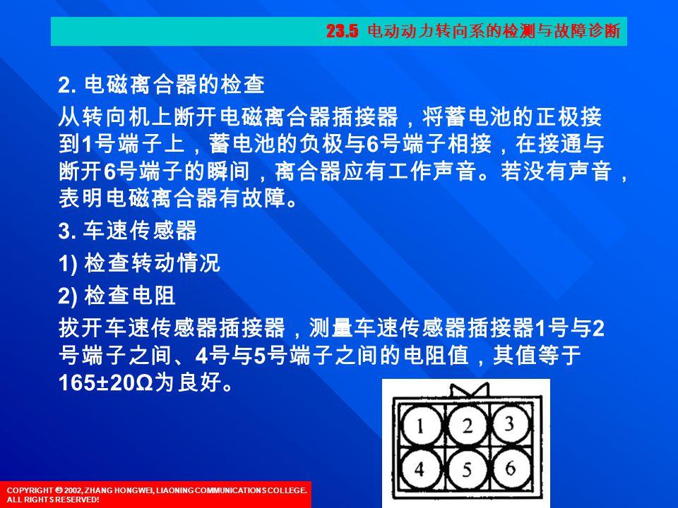 COPYRIGHT  2002, ZHANG HONGWEI, LIAONING COMMUNICATIONS COLLEGE. ALL RIGHTS RESERVED! 2. 电磁离合器的检查 从转向机上断开电磁离合器插接器,将蓄电池的正极接 到 1 号端子上,蓄电池的负极与 6 号端子相接,在