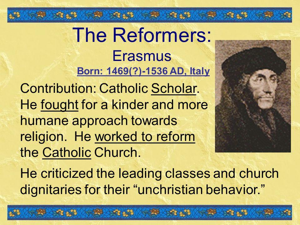 The Reformers: Erasmus Born: 1469( )-1536 AD, Italy Contribution: Catholic Scholar.